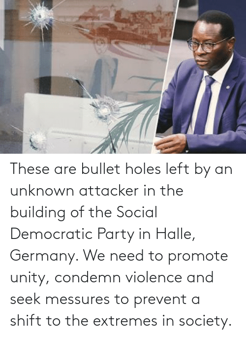 Democratic Party: These are bullet holes left by an unknown attacker in the building of the Social Democratic Party in Halle, Germany. We need to promote unity, condemn violence and seek messures to prevent a shift to the extremes in society.