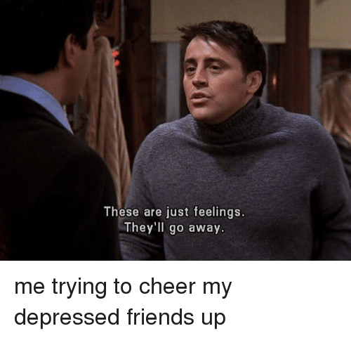 Cheerfulness: These are just feelings.  They'll go away. me trying to cheer my depressed friends up