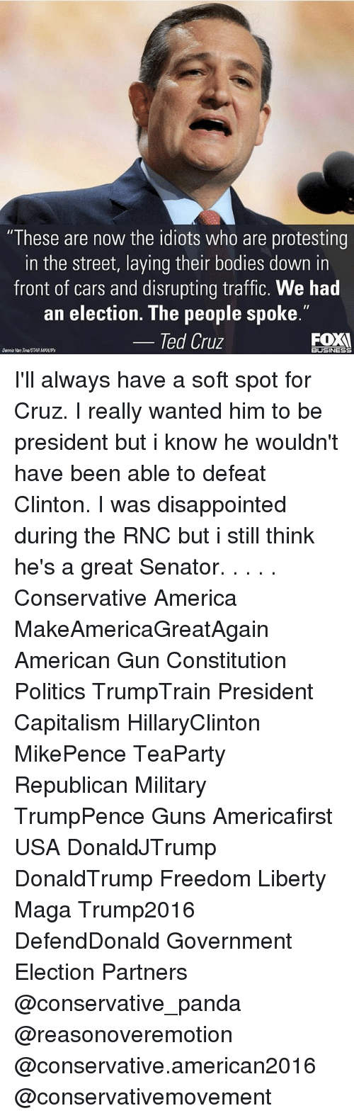 """I Was Disappointed: """"These are now the idiots who are protesting  in the street, laying their bodies down in  front of cars and disrupting traffic. We had  an election. The people spoke.""""  Ted Cruz  FOXI  Dennis Van neSTAR MAXIP  BUSINESS I'll always have a soft spot for Cruz. I really wanted him to be president but i know he wouldn't have been able to defeat Clinton. I was disappointed during the RNC but i still think he's a great Senator. . . . . Conservative America MakeAmericaGreatAgain American Gun Constitution Politics TrumpTrain President Capitalism HillaryClinton MikePence TeaParty Republican Military TrumpPence Guns Americafirst USA DonaldJTrump DonaldTrump Freedom Liberty Maga Trump2016 DefendDonald Government Election Partners @conservative_panda @reasonoveremotion @conservative.american2016 @conservativemovement"""