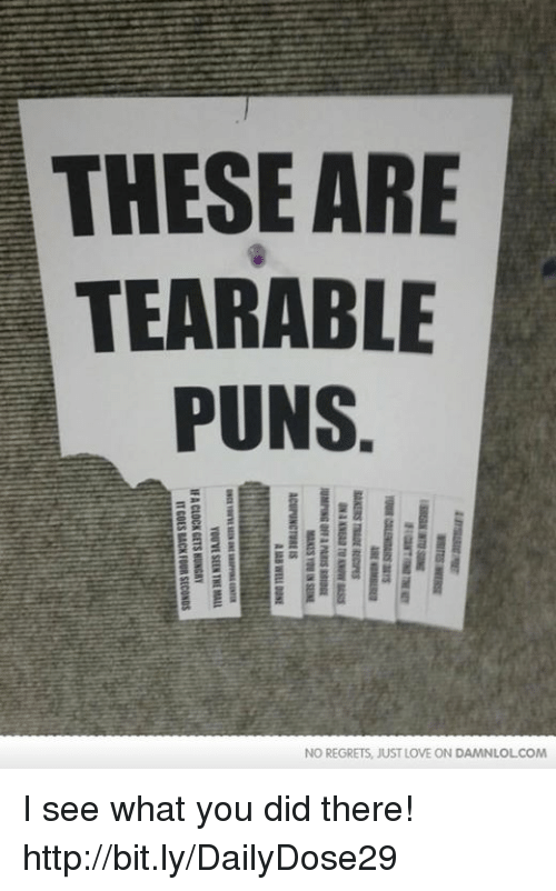 puns: THESE ARE  TEARABLE  PUNS  NO REGRETS, JUST LOVE ON DAMN LOLCOM  TOUR auanas ars  A BI S.  ON aaaa TID ow uses  SUMPING OFF A Pans  Maas raEN SEINE  ACUPUNCTURE IS  AMB Will 00SE  SRU  aca ron-aaa aac aamaaaana  YOUVE SEEN THE MALL  EAP  IF A CLOCK GETS HUNGRY  IT GOES BACK FOUR SECONDS  HE I see what you did there!