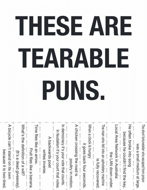 puns: THESE ARE  TEARABLE  PUNS.  The short fortuneteller who escaped from prison  was a small medium at large.  He often broke into song  because he couldn't find the key.  Local Area Network in Australia:  the LAN down under.  The man who fell into an upholstery machine  is fully recovered.  When a clock is hungry  it goes back four seconds.  A chicken crossing the road is  poultry in motion.  In democracy it's your vote that counts.  In feudalism it's your count that votes.  A backwards poet  writes inverse.  Time flies like an arrow.  Fruit flies like a banana.  What's the definition of a will?  (It's a dead giveaway).  A bicycle can't stand on its own  because it is two-tired.