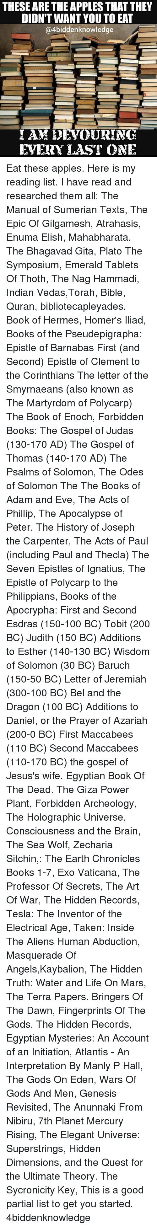 Adam and Eve, Anaconda, and Andrew Bogut: THESE ARE THE APPLES THATTHEY  DIDN'T WANT YOU TOEAT  @4biddenknowledge  AM EDEVOURING  EVERY LAST ONE Eat these apples. Here is my reading list. I have read and researched them all: The Manual of Sumerian Texts, The Epic Of Gilgamesh, Atrahasis, Enuma Elish, Mahabharata, The Bhagavad Gita, Plato The Symposium, Emerald Tablets Of Thoth, The Nag Hammadi, Indian Vedas,Torah, Bible, Quran, bibliotecapleyades, Book of Hermes, Homer's Iliad, Books of the Pseudepigrapha: Epistle of Barnabas First (and Second) Epistle of Clement to the Corinthians The letter of the Smyrnaeans (also known as The Martyrdom of Polycarp) The Book of Enoch, Forbidden Books: The Gospel of Judas (130-170 AD) The Gospel of Thomas (140-170 AD) The Psalms of Solomon, The Odes of Solomon The The Books of Adam and Eve, The Acts of Phillip, The Apocalypse of Peter, The History of Joseph the Carpenter, The Acts of Paul (including Paul and Thecla) The Seven Epistles of Ignatius, The Epistle of Polycarp to the Philippians, Books of the Apocrypha: First and Second Esdras (150-100 BC) Tobit (200 BC) Judith (150 BC) Additions to Esther (140-130 BC) Wisdom of Solomon (30 BC) Baruch (150-50 BC) Letter of Jeremiah (300-100 BC) Bel and the Dragon (100 BC) Additions to Daniel, or the Prayer of Azariah (200-0 BC) First Maccabees (110 BC) Second Maccabees (110-170 BC) the gospel of Jesus's wife. Egyptian Book Of The Dead. The Giza Power Plant, Forbidden Archeology, The Holographic Universe, Consciousness and the Brain, The Sea Wolf, Zecharia Sitchin,: The Earth Chronicles Books 1-7, Exo Vaticana, The Professor Of Secrets, The Art Of War, The Hidden Records, Tesla: The Inventor of the Electrical Age, Taken: Inside The Aliens Human Abduction, Masquerade Of Angels,Kaybalion, The Hidden Truth: Water and Life On Mars, The Terra Papers. Bringers Of The Dawn, Fingerprints Of The Gods, The Hidden Records, Egyptian Mysteries: An Account of an Initiation, Atlantis - An Interpretation By Manly P Hall, The Gods On Eden, Wars Of Gods And Men, Genesis Revisited, The Anunnaki From Nibiru, 7th Planet Mercury Rising, The Elegant Universe: Superstrings, Hidden Dimensions, and the Quest for the Ultimate Theory. The Sycronicity Key, This is a good partial list to get you started. 4biddenknowledge