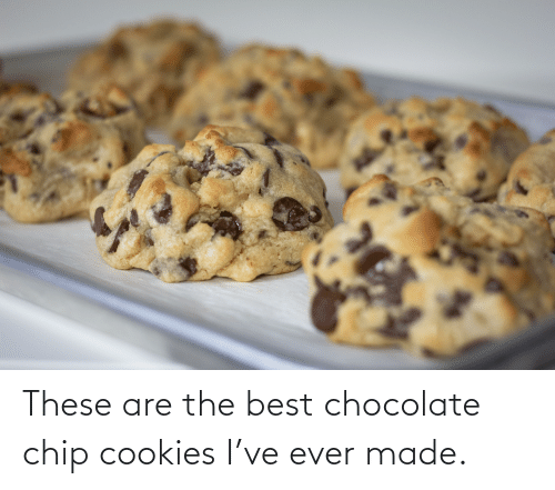 chocolate chip cookies: These are the best chocolate chip cookies I've ever made.
