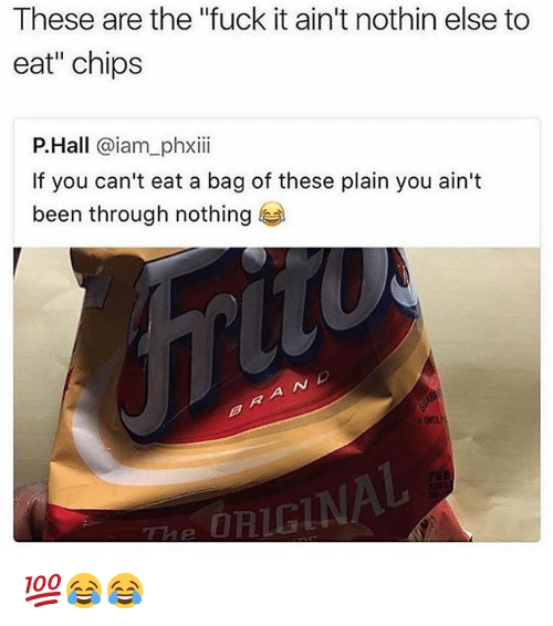 "˜»: These are the ""fuck it ain't nothin else to  eat"" chips  P.Hall @iam_phxii  If you can't eat a bag of these plain you ain't  been through nothing  RIGIN 💯😂😂"