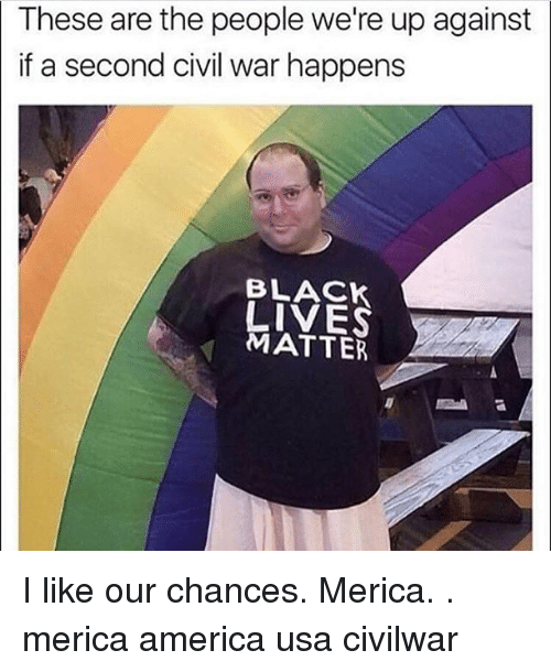 America, Black Lives Matter, and Memes: These are the people we're up against  if a second civil war happens  BLACK  LIVES  MATTER I like our chances. Merica. . merica america usa civilwar