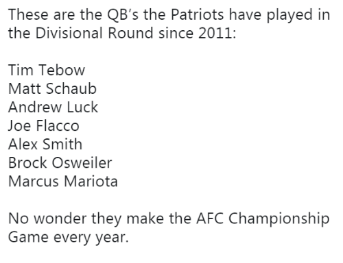 Osweiler: These are the QB's the Patriots have played in  the Divisional Round since 2011:  Tim Tebow  Matt Schaub  Andrew Luck  Joe Flacco  Alex Smith  Brock Osweiler  Marcus Mariota  No wonder they make the AFC Championship  Game every year.
