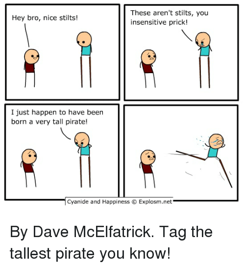 Dank, Cyanide and Happiness, and Pirate: These aren't stilts, you  insensitive prick!  Hey bro, nice stilts!  I just happen to have beern  born a very tall pirate!  Cyanide and Happiness  Explosm.net By Dave McElfatrick. Tag the tallest pirate you know!
