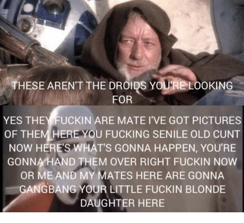 Gangbanger: THESE ARENT THE DROIDS YOURE LOOKING  FOR  YES THEYFUCKIN ARE MATE I'VE GOT PICTURES  OF THEM HERE YOU FUCKING SENILE OLD CUNT  NOW HERE'S WHAT'S GONNA HAPPEN, YOU'RE  GONNA HAND THEM OVER RIGHT FUCKIN NOW  OR ME AND MY MATES HERE ARE GONNA  GANGBANG YOUR LITTLE FUCKIN BLONDE  DAUGHTER HERE