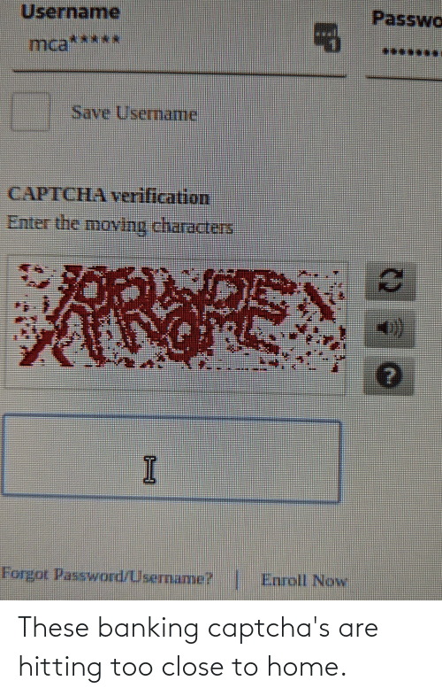 Banking: These banking captcha's are hitting too close to home.