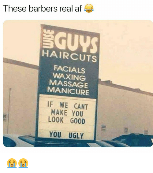 Af, Funny, and Massage: These barbers real af  SGUYS  HAIRCUTS  FACIALS  WAXING  MASSAGE  MANICURE  IF WE CANT  MAKE YOU  LOOK G00D  YOU UGLY 😭😭