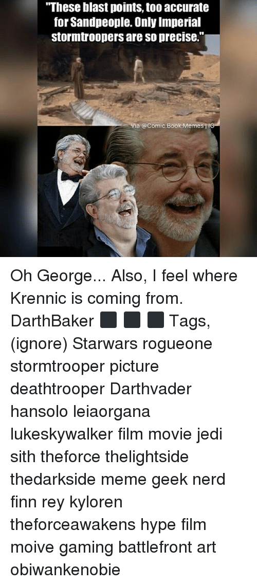"Finn, Hype, and Jedi: ""These blast points, too accurate  for Sandpeople. Only Imperial  stormtroopers are so precise.""  a @Comic.Book Memes tIG Oh George... Also, I feel where Krennic is coming from. DarthBaker ⬛ ⬛ ⬛ Tags,(ignore) Starwars rogueone stormtrooper picture deathtrooper Darthvader hansolo leiaorgana lukeskywalker film movie jedi sith theforce thelightside thedarkside meme geek nerd finn rey kyloren theforceawakens hype film moive gaming battlefront art obiwankenobie"