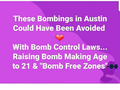 "Memes, Control, and Free: These Bombings in Austin  Could Have Been Avoided  With Bomb Control Laws...  Raising Bomb Making Age  to 21 & ""Bomb Free Zones"""