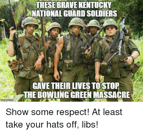 Massacreing: THESE BRAVE KENTUCKY  NATIONAL GUARDSOLDIERS  GAVE THEIR LIVES TOSTOP  THE BOWLING GREEN MASSACRE Show some respect! At least take your hats off, libs!