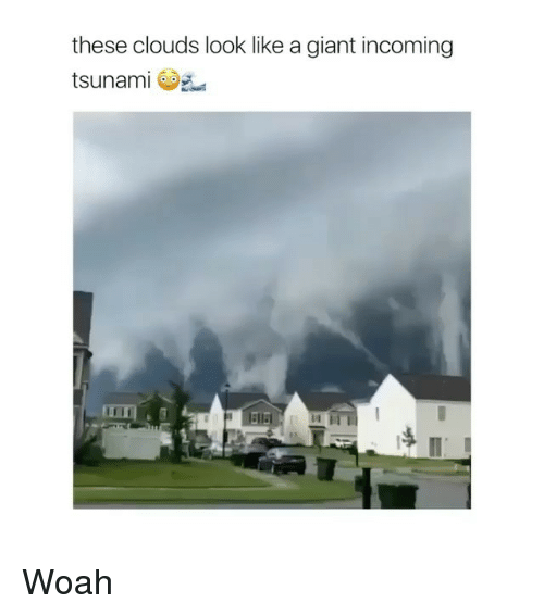Giant, Tsunami, and Clouds: these clouds look like a giant incoming  tsunami Woah