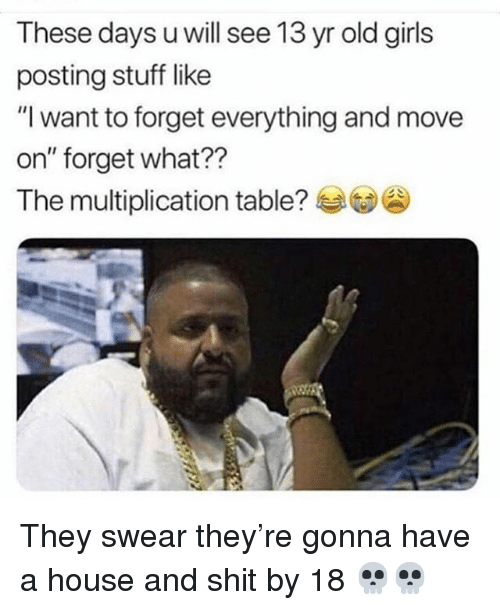 "Funny, Girls, and Shit: These days u will see 13 yr old girls  posting stuff like  ""I want to forget everything and move  on"" forget what??  The multiplication table?兮 They swear they're gonna have a house and shit by 18 💀💀"