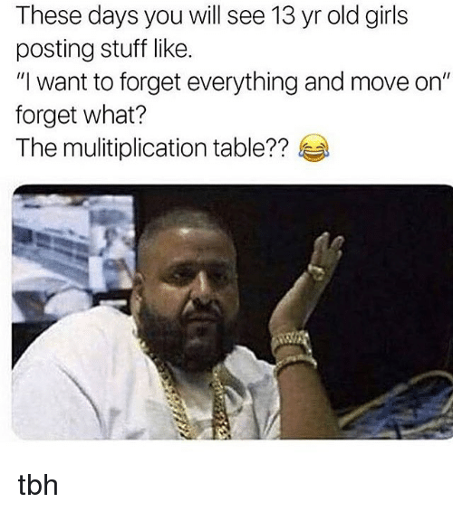 "Girls, Memes, and Tbh: These days you will see 13 yr old girls  posting stuff like.  ""I want to forget everything and move on""  forget what?  The mul·tiplication table??孝 tbh"