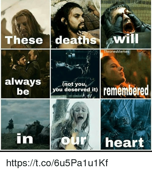 Memes, Heart, and 🤖: These deaths ^will  ThronesMemes  (not you,  you deserved it)  be  in  our heart https://t.co/6u5Pa1u1Kf