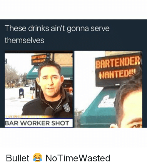 Memes, 🤖, and Wanted: These drinks ain't gonna serve  themselves  MRTENDER  BARTENDER  WANTED!  BAR WORKER SHOT Bullet 😂 NoTimeWasted