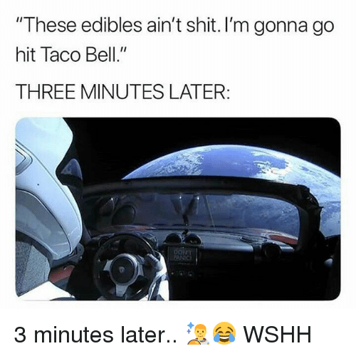 "Memes, Shit, and Taco Bell: These edibles ain't shit. I'm gonna go  hit Taco Bell.""  THREE MINUTES LATER 3 minutes later.. 👨‍🚀😂 WSHH"