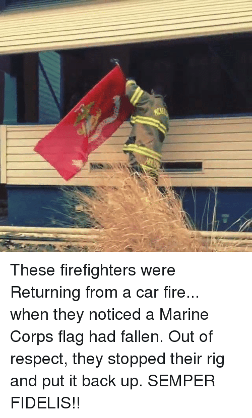 Fire, Respect, and Back: These firefighters were Returning from a car fire... when they noticed a Marine Corps flag had fallen. Out of respect, they stopped their rig and put it back up. SEMPER FIDELIS!!