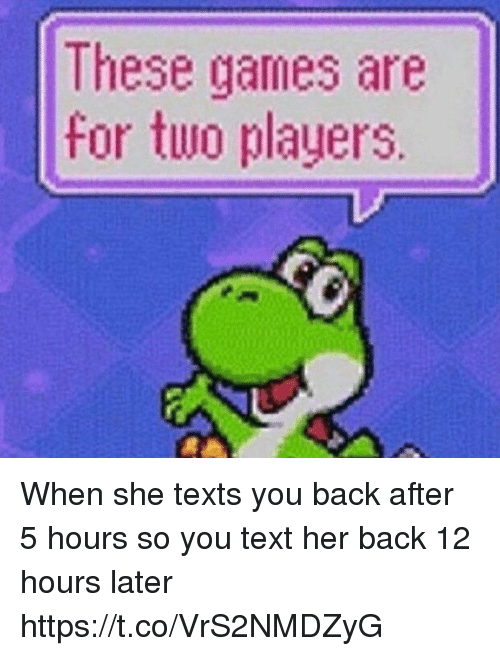 Funny, Games, and Text: These games are  for two players. When she texts you back after 5 hours so you text her back 12 hours later https://t.co/VrS2NMDZyG