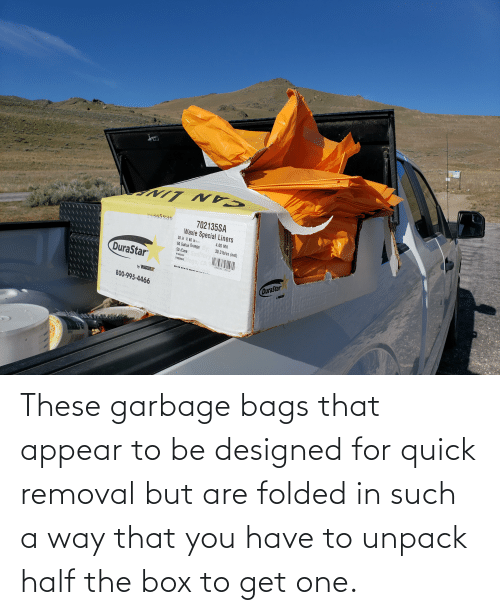 bags: These garbage bags that appear to be designed for quick removal but are folded in such a way that you have to unpack half the box to get one.