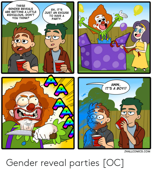 its a boy: THESE  GENDER REVEALS  ARE GETTING A LITTLE  RIDICULOUS, DON'T  YOU THINK?  EH, IT'S  JUST AN EXCUSE  TO HAVE A  PARTY  0  AWW  IT'S A BOY!!  JHALLCOMICS.COM Gender reveal parties [OC]