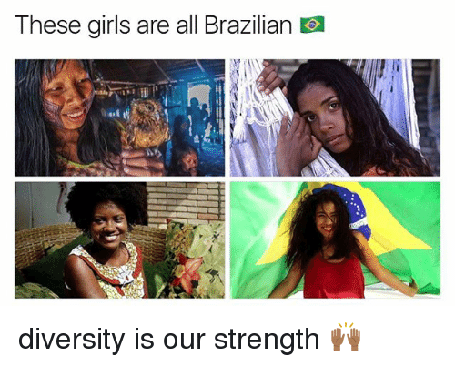 Girls, Memes, and Brazilian: These girls are all Brazilian O diversity is our strength 🙌🏾