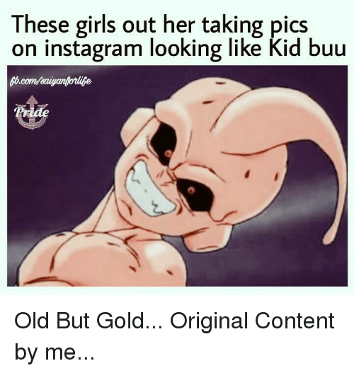Girls, Instagram, and Memes: These girls out her taking pics  on instagram looking like Kid buu  Pride Old But Gold... Original Content by me...
