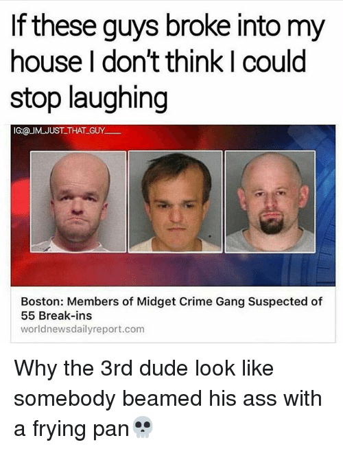 Ass, Crime, and Dude: these guys broke into my  house I don't think I could  stop laughing  IG:@ JUST THAT GUY.  Boston: Members of Midget Crime Gang Suspected of  55 Break-ins  world newsdailyreport.com Why the 3rd dude look like somebody beamed his ass with a frying pan💀