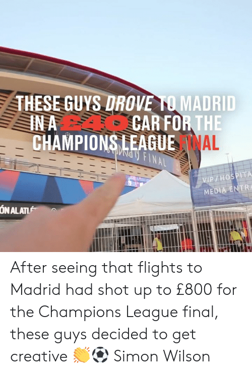 Flights: THESE GUYS DROVE TO MADRID  CAR FOR THE  CHAMPIONS LEAGUE AL  IN A  ndy FINAL  VIP/HOSPITA  MEDIA ENTR  ON ALAT After seeing that flights to Madrid had shot up to £800 for the Champions League final, these guys decided to get creative 👏⚽  Simon Wilson