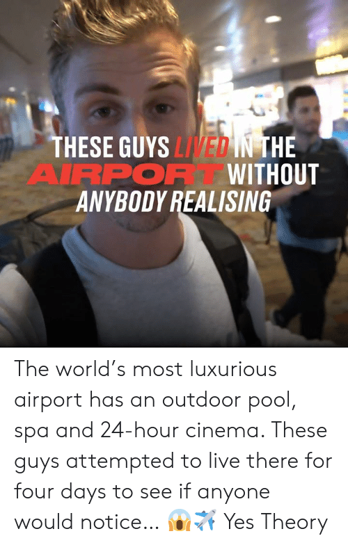 cinema: THESE GUYS LIVED IN THE  AIRPOR WITHOUT  ANYBODY REALISING The world's most luxurious airport has an outdoor pool, spa and 24-hour cinema. These guys attempted to live there for four days to see if anyone would notice… 😱✈  Yes Theory