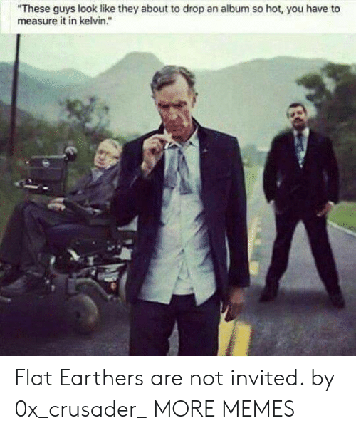 """measure: """"These guys look like they about to drop an album so hot, you have to  measure it in kelvin."""" Flat Earthers are not invited. by 0x_crusader_ MORE MEMES"""