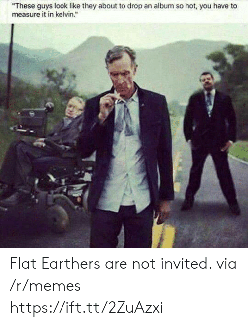 """measure: """"These guys look like they about to drop an album so hot, you have to  measure it in kelvin."""" Flat Earthers are not invited. via /r/memes https://ift.tt/2ZuAzxi"""