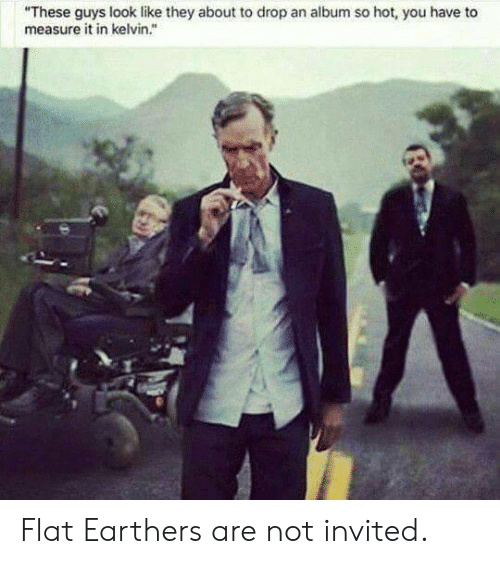"""measure: """"These guys look like they about to drop an album so hot, you have to  measure it in kelvin."""" Flat Earthers are not invited."""