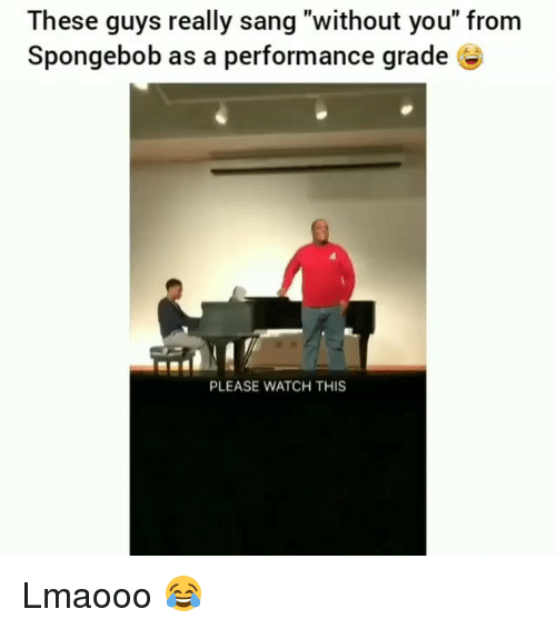 "Funny, SpongeBob, and Sang: These guys really sang ""without you"" from  Spongebob as a performance grade É  PLEASE WATCH THIS Lmaooo 😂"