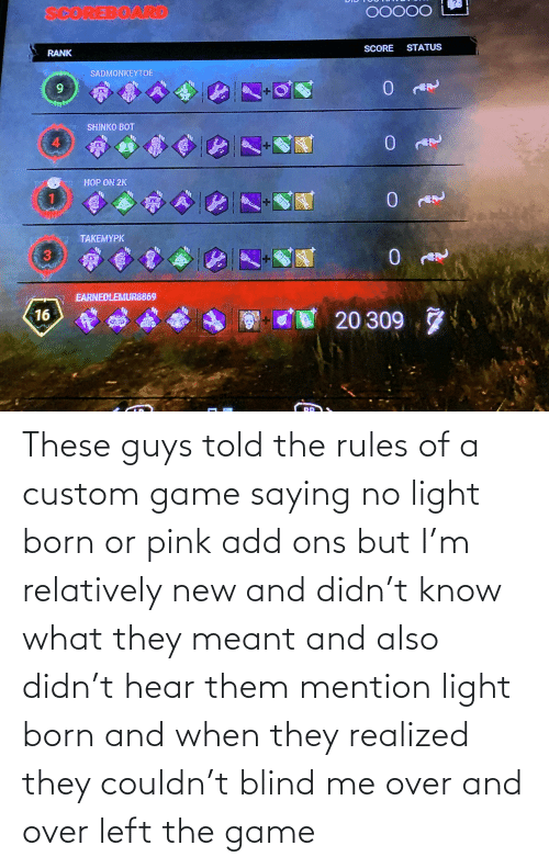 born: These guys told the rules of a custom game saying no light born or pink add ons but I'm relatively new and didn't know what they meant and also didn't hear them mention light born and when they realized they couldn't blind me over and over left the game