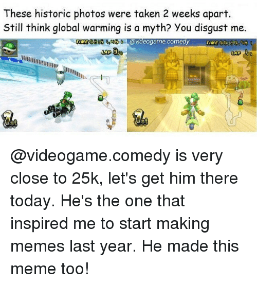 Disgustion: These historic photos were taken 2 weeks apart.  Still think global warming is a myth? You disgust me.  0318 1,0  VME G0220.83  TIME  0 avideogame.comedy  IME  WRUA  0  魚 @videogame.comedy is very close to 25k, let's get him there today. He's the one that inspired me to start making memes last year. He made this meme too!