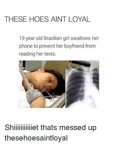 Boyfriend: THESE HOES AINT LOYAL  19 year old Brazilian girl swallows her  phone to prevent her boyfriend from  reading her texts. Shiiiiiiiiiiiet thats messed up thesehoesaintloyal