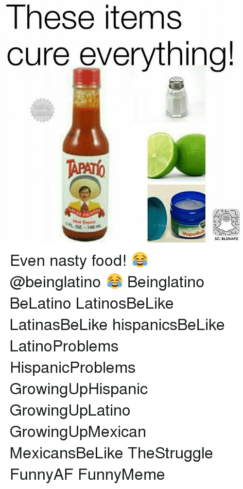 Nastiness: These items  cure everything!  Rub  Vapo  SC: BLSNAPZ Even nasty food! 😂 @beinglatino 😂 Beinglatino BeLatino LatinosBeLike LatinasBeLike hispanicsBeLike LatinoProblems HispanicProblems GrowingUpHispanic GrowingUpLatino GrowingUpMexican MexicansBeLike TheStruggle FunnyAF FunnyMeme