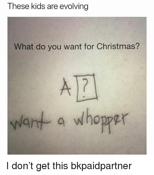 Christmas, Memes, and Wat: These kids are evolving  What do you want for Christmas?  wat a whoper I️ don't get this bkpaidpartner