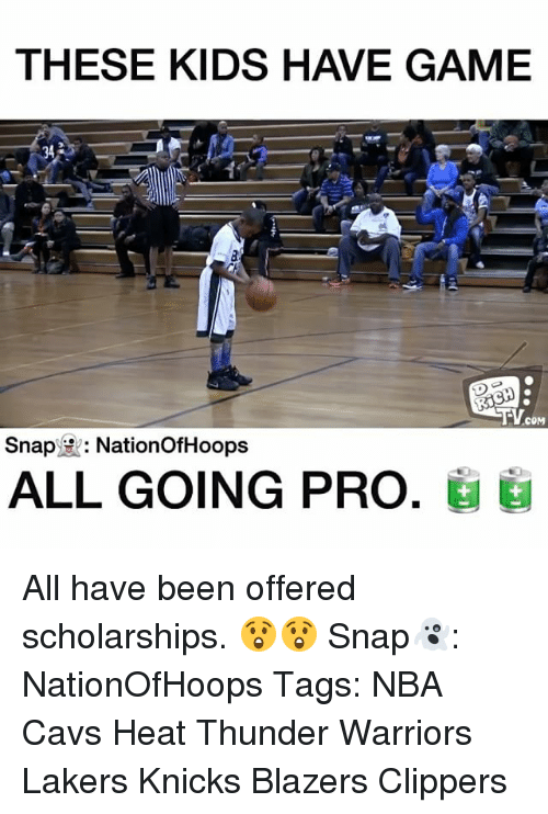 Cavs, Memes, and Clippers: THESE KIDS HAVE GAME  COM  Snap  HR: NationofHoops  ALL GOING PRO. All have been offered scholarships. 😲😲 Snap👻: NationOfHoops Tags: NBA Cavs Heat Thunder Warriors Lakers Knicks Blazers Clippers