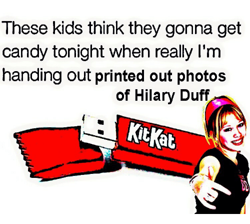 Hilary: These kids think they gonna get  candy tonight when really I'm  handing out printed out photos  of Hilary Duff  ktKat