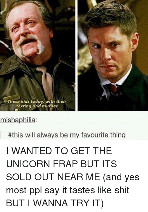 unicorns: These kids today, with their  texting and murder.  mishaphilia:  #this will always be my favourite thing I WANTED TO GET THE UNICORN FRAP BUT ITS SOLD OUT NEAR ME (and yes most ppl say it tastes like shit BUT I WANNA TRY IT)