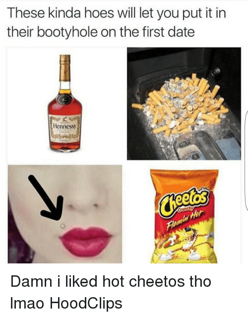 Cheetos, Dating, and Funny: These kinda hoes will let you put it in  their bootyhole on the first date  Hennessy  eetOS Damn i liked hot cheetos tho lmao HoodClips