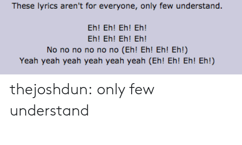 eh eh: These lyrics aren't for everyone, only few understand  Eh! Eh! Eh! Eh!  Eh! Eh! Eh! Eh!  No no no no no no (Eh! Eh! Eh! Eh!)  Yeah yeah yeah yeah yeah yeah (Eh! Eh! Eh! Eh!) thejoshdun:  only few understand