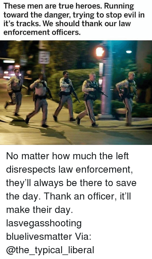 save-the-day: These men are true heroes. Running  toward the danger, trying to stop evil in  it's tracks. We should thank our law  enforcement officers. No matter how much the left disrespects law enforcement, they'll always be there to save the day. Thank an officer, it'll make their day. lasvegasshooting bluelivesmatter Via: @the_typical_liberal