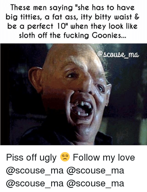 "goonies: These men saying 'she has to have  big titties, a fat ass, itty bitty waist &  be a perfect 10"" when they look like  sloth off the fucking Goonies...  @scouse_ma Piss off ugly 😒 Follow my love @scouse_ma @scouse_ma @scouse_ma @scouse_ma"