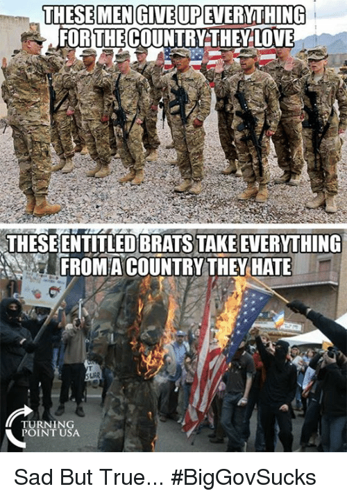 Love, Memes, and True: THESE MENGIVE UPEVERYTHING  FORTHE COUNTRYTHEY LOVE  THESEENTITLED BRATS TAKE EVERYTHING  FROMACOUNTRY THEY HATE  TURNING  POINT USA Sad But True... #BigGovSucks