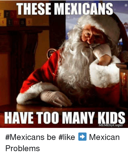 Mexicans Be Like: THESE MEXICANS  HAVE TOO MANY KIDS #Mexicans be #like ➡ Mexican Problems